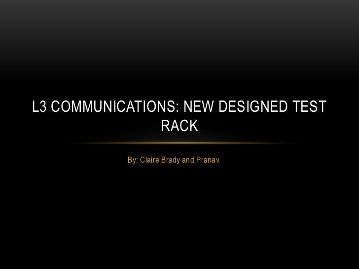 By: Claire Brady and Pranav<br />L3 Communications: New designed test rack<br />