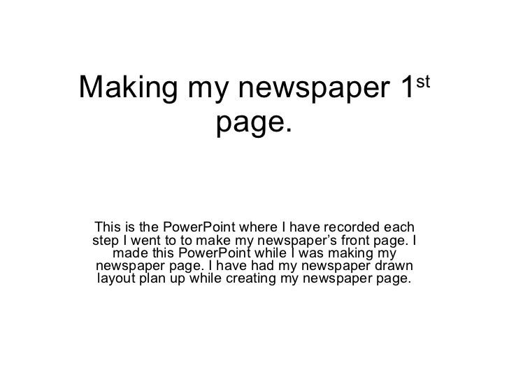 Making my newspaper 1 st  page. This is the PowerPoint where I have recorded each step I went to to make my newspaper's fr...