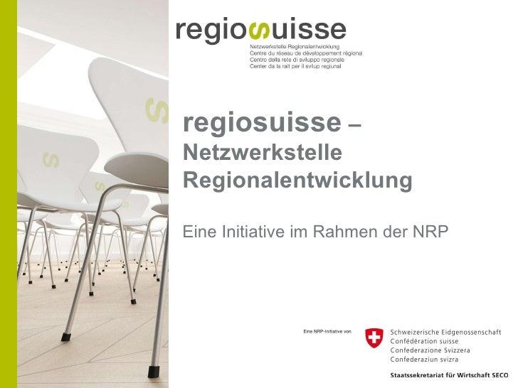 regiosuisse  – Netzwerkstelle Regionalentwicklung Eine Initiative im Rahmen der NRP