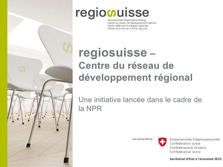 regiosuisse  –  Centre du réseau de développement régional Une initiative lancée dans le cadre de la NPR