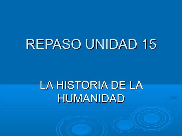 REPASO UNIDAD 15REPASO UNIDAD 15LA HISTORIA DE LALA HISTORIA DE LAHUMANIDADHUMANIDAD