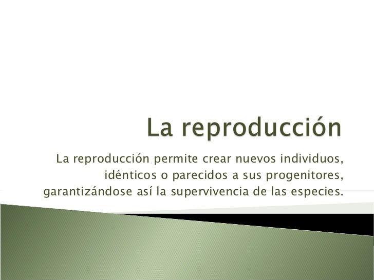 La reproducción permite crear nuevos individuos, idénticos o parecidos a sus progenitores, garantizándose así la supervive...