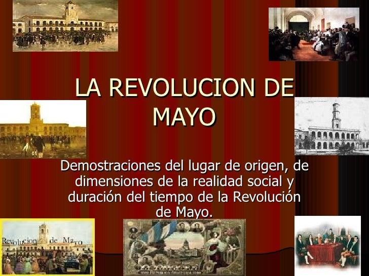 LA REVOLUCION DE MAYO Demostraciones del lugar de origen, de dimensiones de la realidad social y duración del tiempo de la...