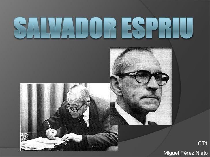 SALVADOR ESPRIU<br />CT1<br />Miguel Pérez Nieto<br />