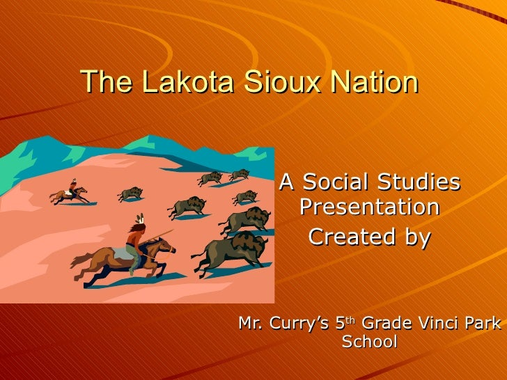 The Lakota Sioux Nation A Social Studies Presentation Created by Mr. Curry's 5 th  Grade Vinci Park School