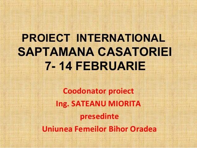 PROIECT INTERNATIONALSAPTAMANA CASATORIEI   7- 14 FEBRUARIE        Coodonator proiect      Ing. SATEANU MIORITA           ...