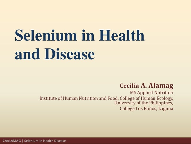 Selenium in Healthand DiseaseCecilia A. AlamagMS Applied NutritionInstitute of Human Nutrition and Food, College of Human ...