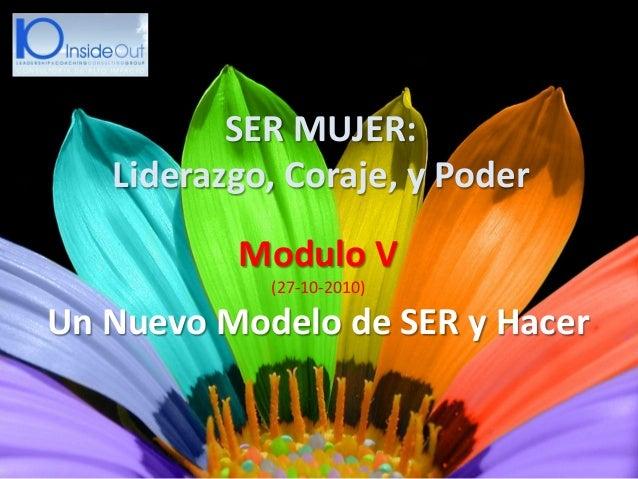 Modulo V (27-10-2010) Un Nuevo Modelo de SER y Hacer SER MUJER: Liderazgo, Coraje, y Poder