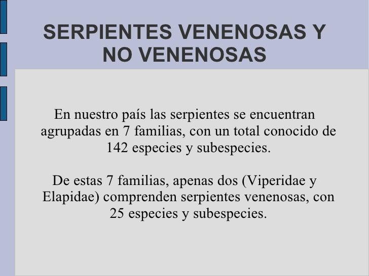 SERPIENTES VENENOSAS Y NO VENENOSAS En nuestro país las serpientes se encuentran agrupadas en 7 familias, con un total con...