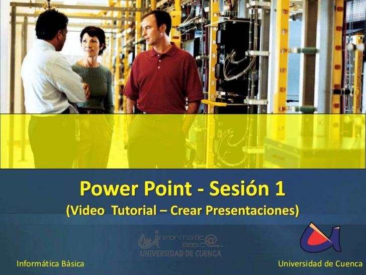 Power Point - Sesión 1<br />(Video  Tutorial – Crear Presentaciones)<br />Informática Básica<br />Universidad de Cuenca<br />