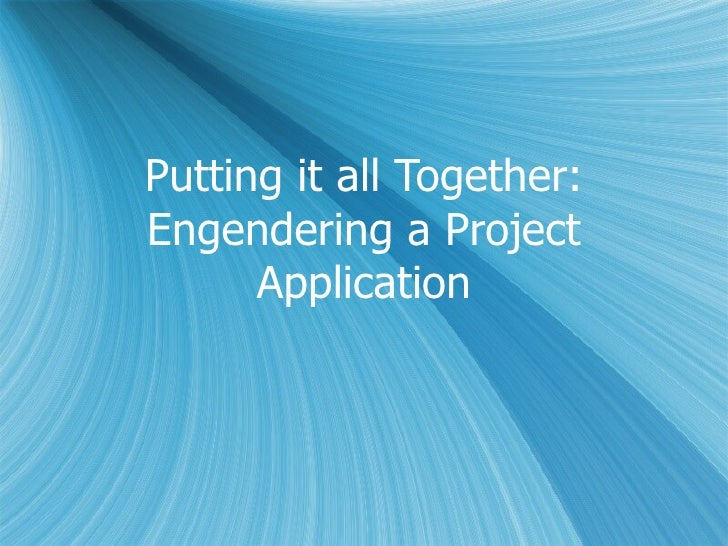 Putting it all Together: Engendering a Project Application