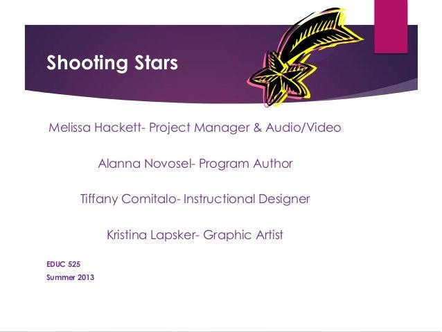 Shooting Stars Melissa Hackett- Project Manager & Audio/Video Alanna Novosel- Program Author Tiffany Comitalo- Instruction...