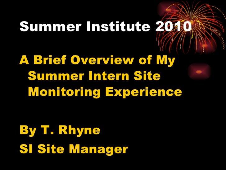 Summer Institute 2010 <ul><li>A Brief Overview of My Summer Intern Site Monitoring Experience </li></ul><ul><li>By T. Rhyn...