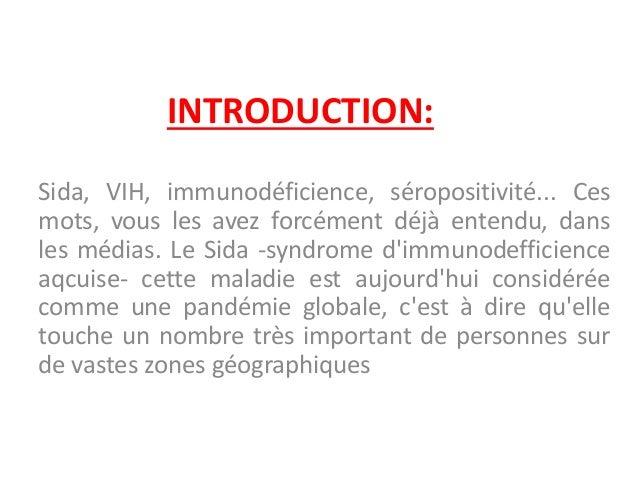 INTRODUCTION: Sida, VIH, immunodéficience, séropositivité... Ces mots, vous les avez forcément déjà entendu, dans les médi...