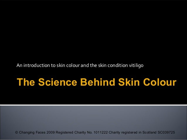 An introduction to skin colour and the skin condition vitiligo The Science Behind Skin Colour © Changing Faces 2009 Regist...