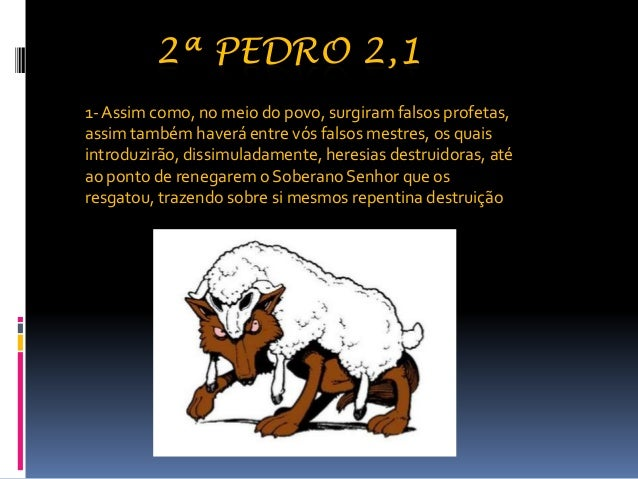 2ª PEDRO 2,1 1-Assim como, no meio do povo, surgiram falsos profetas, assim também haverá entre vós falsos mestres, os qua...