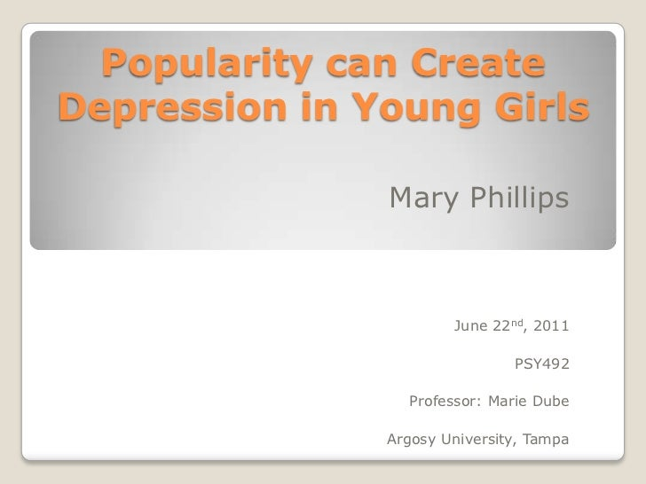 Popularity can Create Depression in Young Girls<br />Mary Phillips<br />June 22nd, 2011<br />PSY492<br />Professor: Marie ...