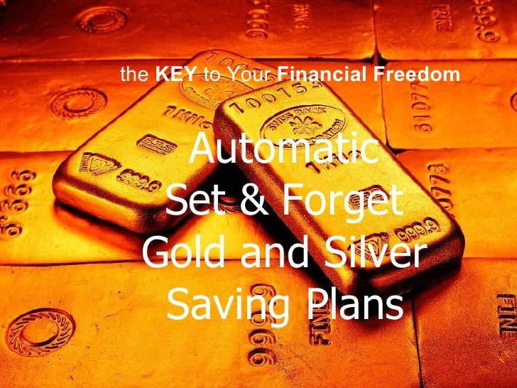 Automatic  Set & Forget  Gold and Silver  Saving Plans   the  KEY  to Your  Financial Freedom