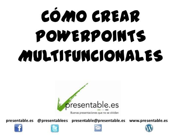CÓMO CREAR      POWERPOINTS     MULTIFUNCIONALESpresentable.es @presentablees presentable@presentable.es www.presentable.es