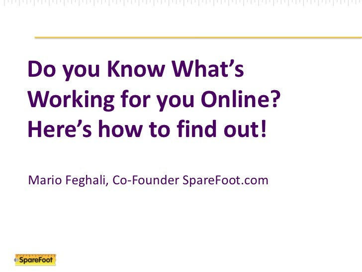 Do you Know What's Working for you Online? <br />Here's how to find out! <br />Mario Feghali, Co-Founder SpareFoot.com<br />