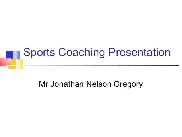 Sports Coaching Presentation Mr Jonathan Nelson Gregory
