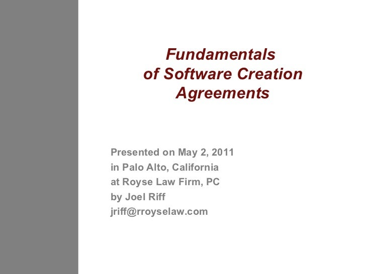 Fundamentals  of Software Creation Agreements Presented on May 2, 2011 in Palo Alto, California  at Royse Law Firm, PC by ...