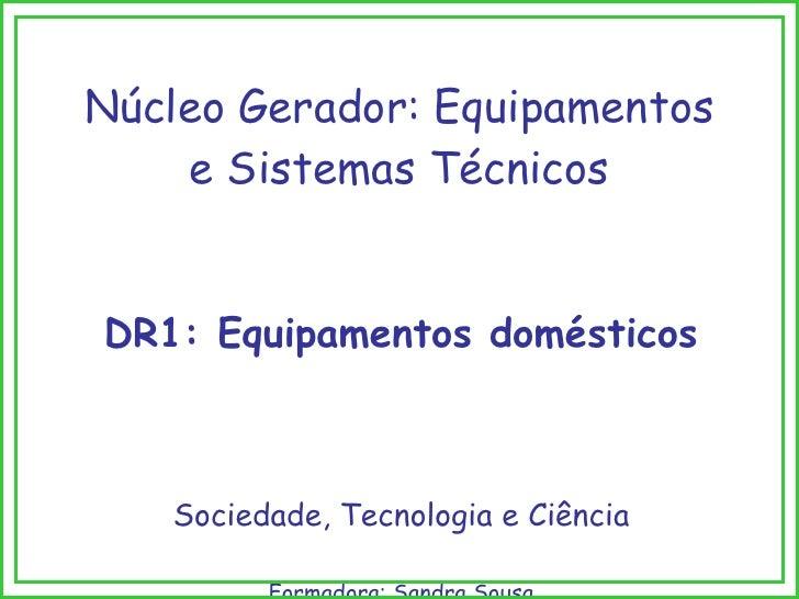 Núcleo Gerador: Equipamentos e Sistemas Técnicos DR1: Equipamentos domésticos Sociedade, Tecnologia e Ciência Formadora: S...