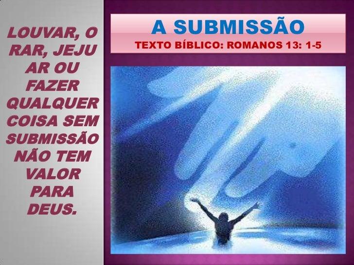 A SUBMISSÃO<br />TEXTO BÍBLICO: ROMANOS 13: 1-5<br />LOUVAR, ORAR, JEJUAR OU FAZER QUALQUER COISA SEM SUBMISSÃO NÃO TEM VA...