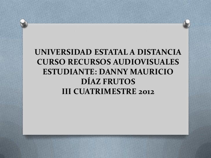 UNIVERSIDAD ESTATAL A DISTANCIACURSO RECURSOS AUDIOVISUALES ESTUDIANTE: DANNY MAURICIO          DÍAZ FRUTOS     III CUATRI...