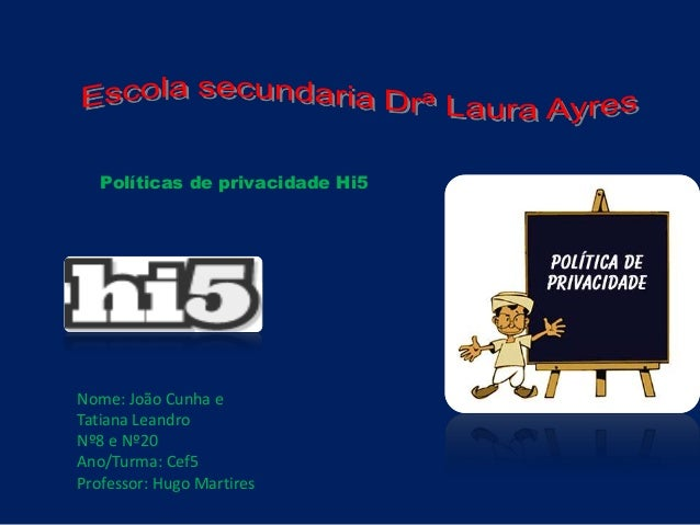 Políticas de privacidade Hi5 Nome: João Cunha e Tatiana Leandro Nº8 e Nº20 Ano/Turma: Cef5 Professor: Hugo Martires
