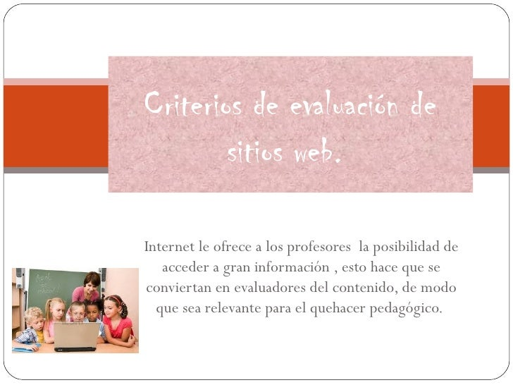 Criterios de evaluación de        sitios web.Internet le ofrece a los profesores la posibilidad de   acceder a gran inform...