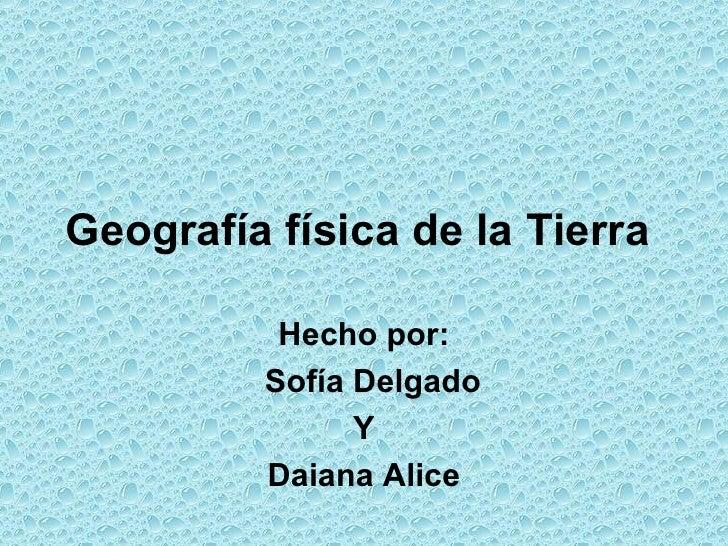 Geografía física de la Tierra          Hecho por:         Sofía Delgado               Y         Daiana Alice