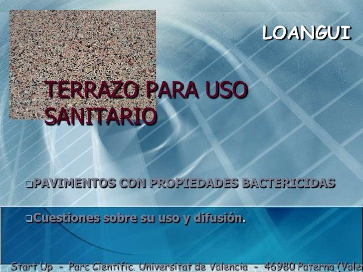 LOANGUI<br />TERRAZO PARA USOSANITARIO<br /><ul><li>PAVIMENTOS CON PROPIEDADES BACTERICIDAS