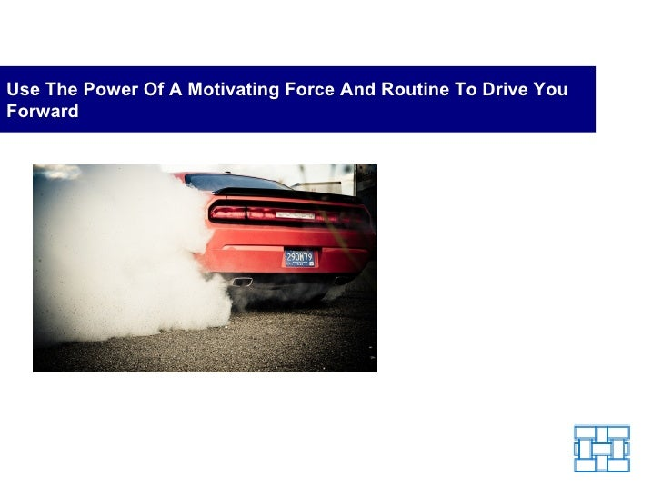 Use The Power Of A Motivating Force And Routine To Drive You Forward