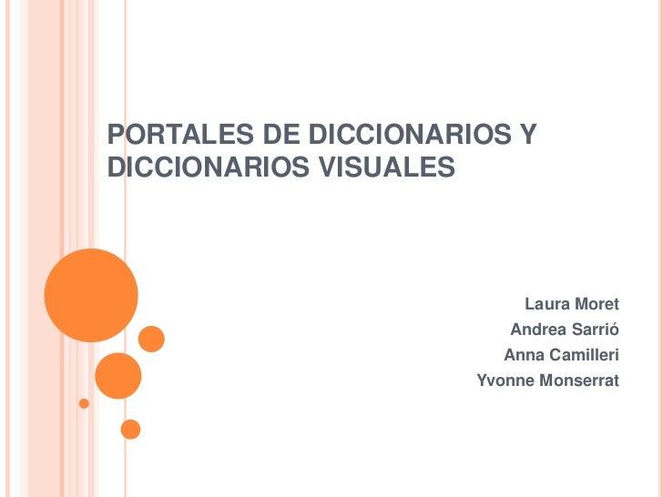 PORTALES DE DICCIONARIOS Y DICCIONARIOS VISUALES<br />Laura Moret<br />Andrea Sarrió<br />Anna Camilleri<br />YvonneMonser...