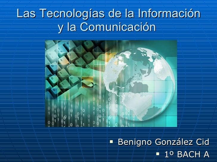 Las Tecnologías de la Información y la Comunicación  <ul><li>Benigno González Cid </li></ul><ul><li>1º BACH A </li></ul>