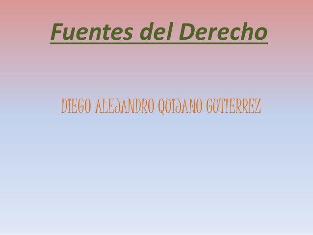 Fuentes del Derecho  DIEGO ALEJANDRO QUIJANO GUTIERREZ