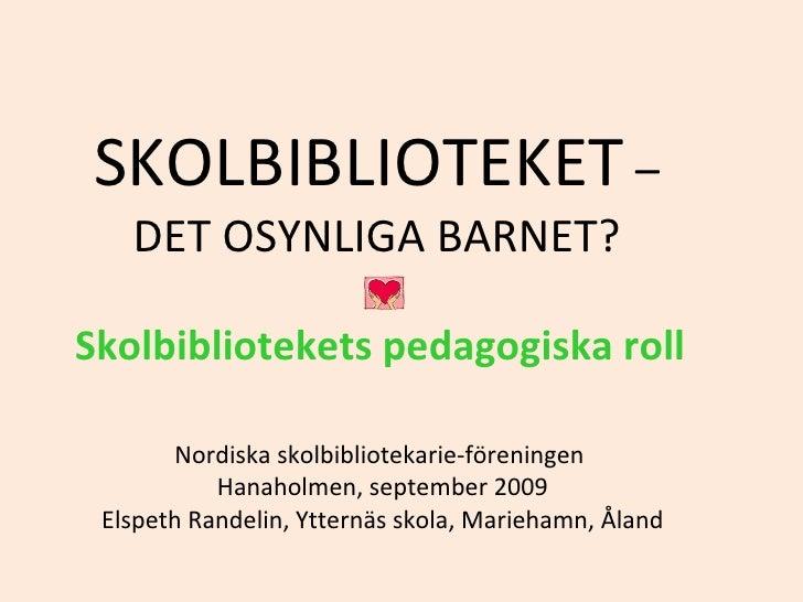 SKOLBIBLIOTEKET  –  DET OSYNLIGA BARNET?  Skolbibliotekets pedagogiska roll   Nordiska skolbibliotekarie-föreningen  Hanah...