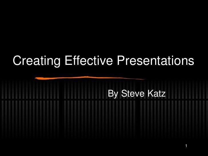 Creating Effective Presentations <ul><li>By Steve Katz </li></ul>