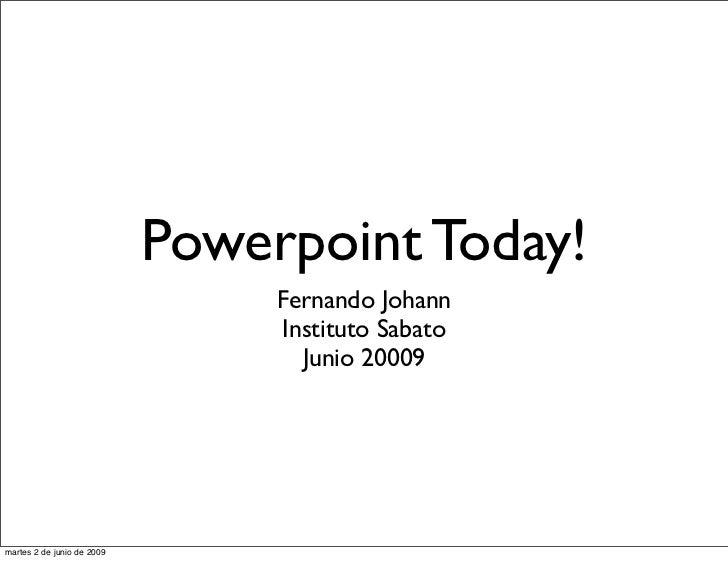 Powerpoint Today!                                  Fernando Johann                                  Instituto Sabato      ...