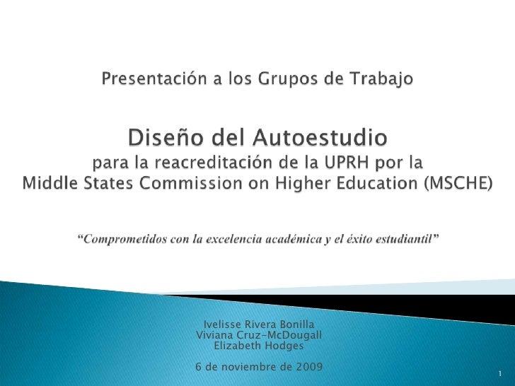 Presentación a los Grupos de TrabajoDiseño del Autoestudio para la reacreditación de la UPRH por laMiddleStatesCommissiono...