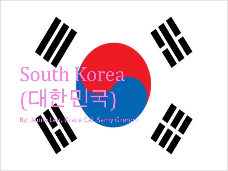 South Korea(대한민국)By: Jenny Lee, Grace Cai, Samy Grenon