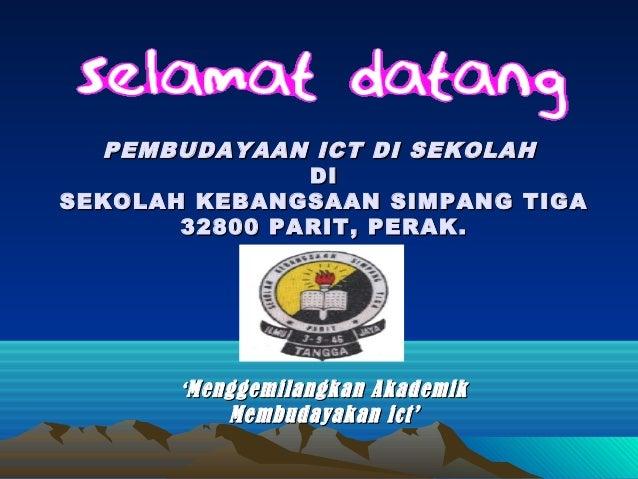 PEMBUDAYAAN ICT DI SEKOLAH               DISEKOLAH KEBANGSAAN SIMPANG TIGA       32800 PARIT, PERAK.       ' Menggemilangk...