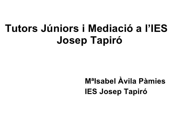 <ul><li>Tutors Júniors i Mediació a l'IES Josep Tapiró </li></ul><ul><li>MªIsabel Àvila Pàmies </li></ul><ul><li>IES Josep...