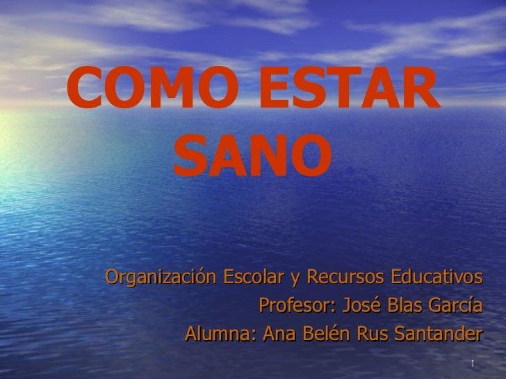 COMO ESTAR SANO Organización Escolar y Recursos Educativos Profesor: José Blas García Alumna: Ana Belén Rus Santander