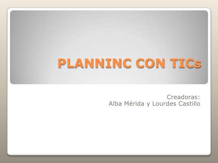 PLANNINC CON TICs                        Creadoras:      Alba Mérida y Lourdes Castillo