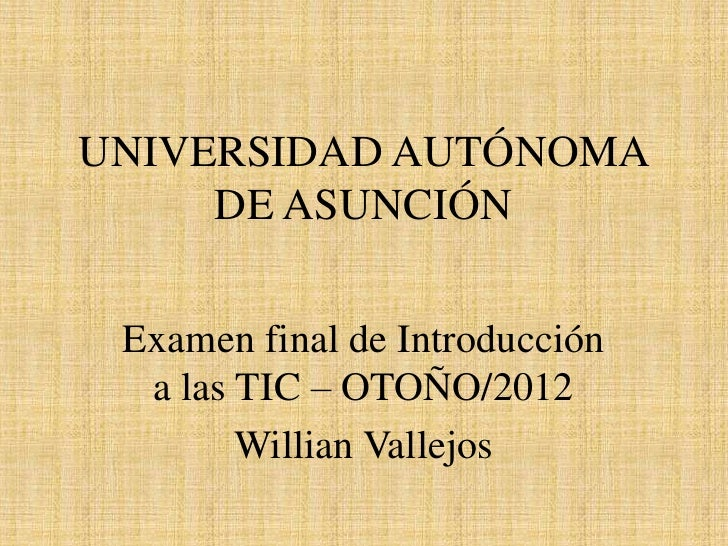 UNIVERSIDAD AUTÓNOMA     DE ASUNCIÓN Examen final de Introducción  a las TIC – OTOÑO/2012        Willian Vallejos