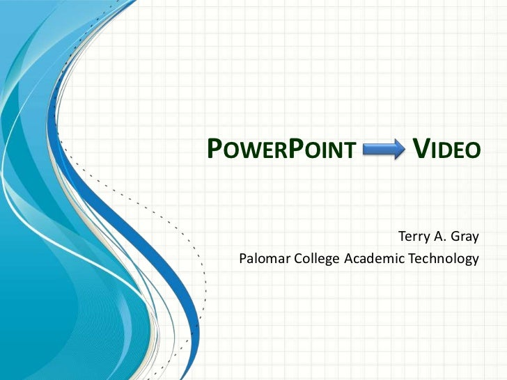PowerPoint        Video <br />Terry A. Gray<br />Palomar College Academic Technology<br />