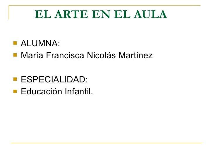 EL ARTE EN EL AULA <ul><li>ALUMNA: </li></ul><ul><li>María Francisca Nicolás Martínez </li></ul><ul><li>ESPECIALIDAD: </li...