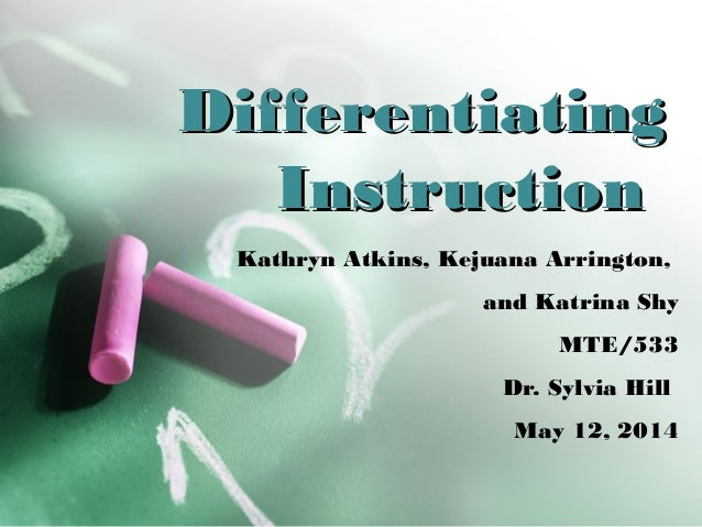 DifferentiatingDifferentiating InstructionInstruction Kathryn Atkins, Kejuana Arrington, and Katrina Shy MTE/533 Dr. Sylvi...